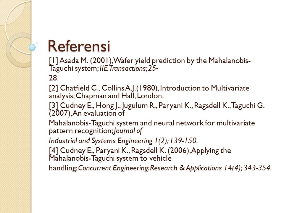 Referensi [1] Asada M. (2001), Wafer yield prediction by the Mahalanobis- Taguchi system; IIE Transactions; 25-